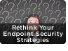 Why You Should Rethink Your Endpoint Security Strategies